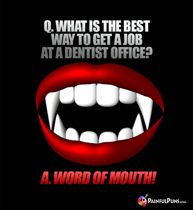 Q. What is the best way to get a job at a dentist office? A. Word of mouth!