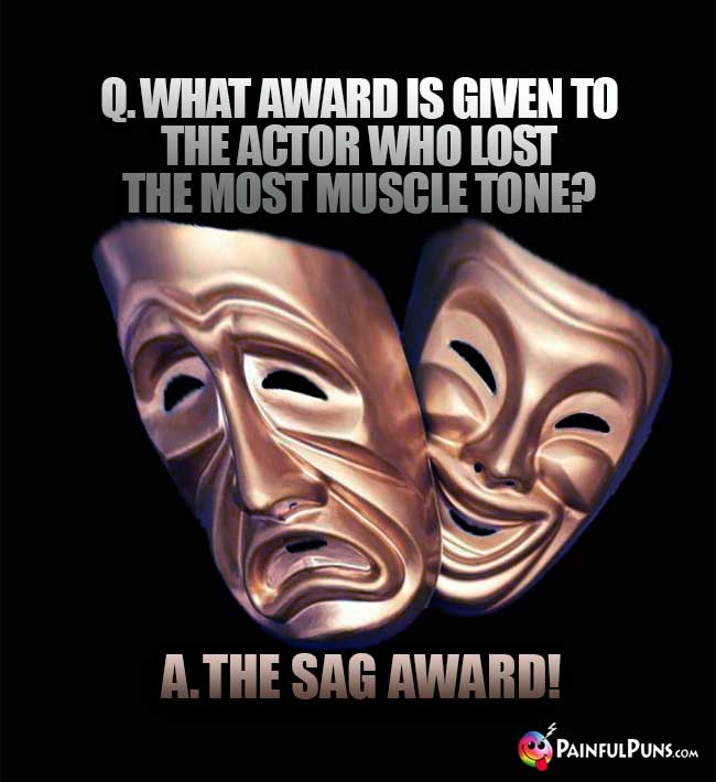 Q. What award is given to the actor who lost the most muscle tone? A. The Sag Award!