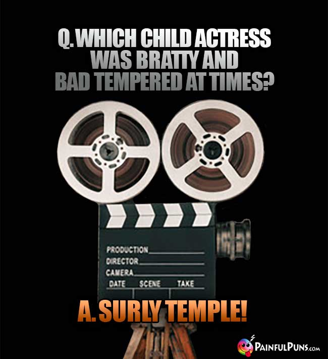 Q. Which child actress was bratty and bad tempered at times? A. Surly Temple!