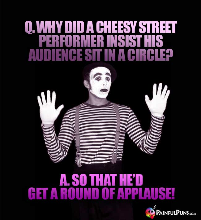 Q. Why did a cheesy street performer insist his audience sit in a circle? A. So that he'd get a round of applause!