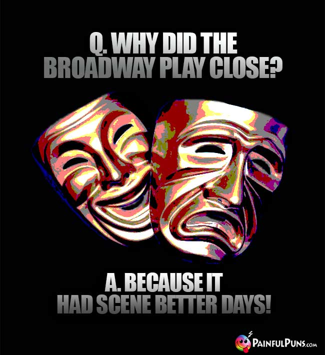 Q. Why did the Broadway play close? A. Because it had scene better days!