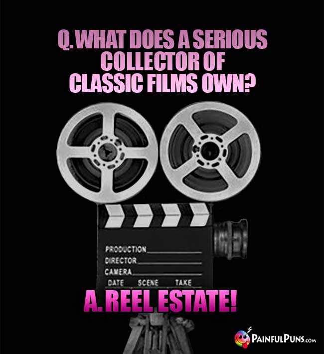 Q. What does a serious collector of classic films own? A. Reel Estate!