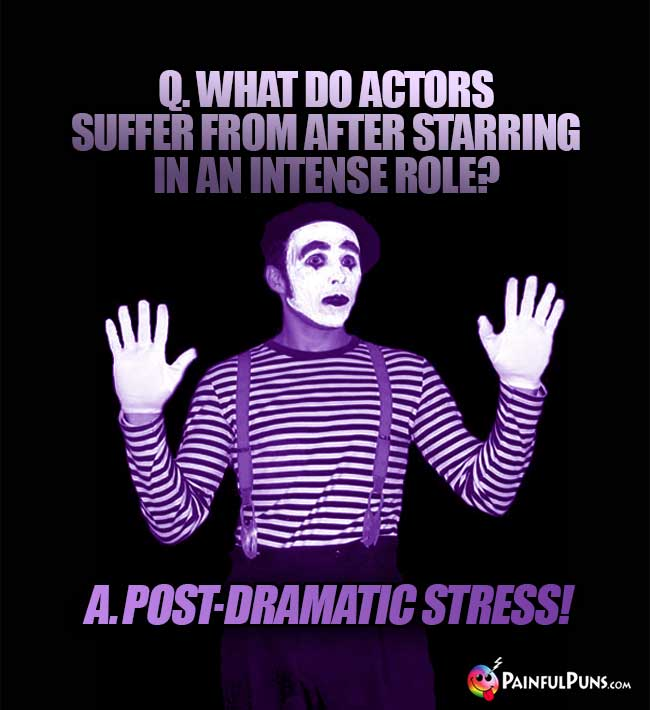 Q. What do actors suffer from after starring in an intense role? A. Post-dramatic stress!