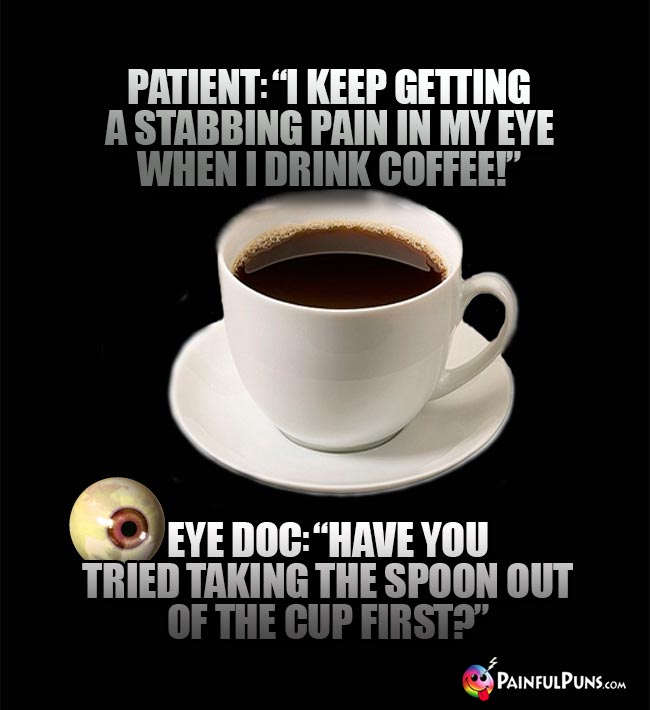 "Patient: ""I keep getting a stabbing pain in my eye when I drink coffee!"" Eye Doc: ""Have you tried taking the spoon out of the cup first?"""