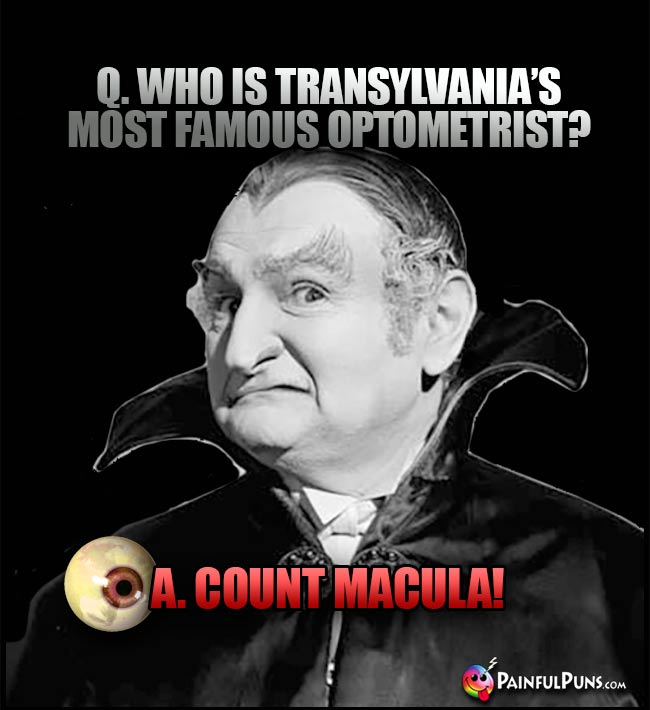 Q. Who is Transylvania's most famous optometrist? A. Count Macula!