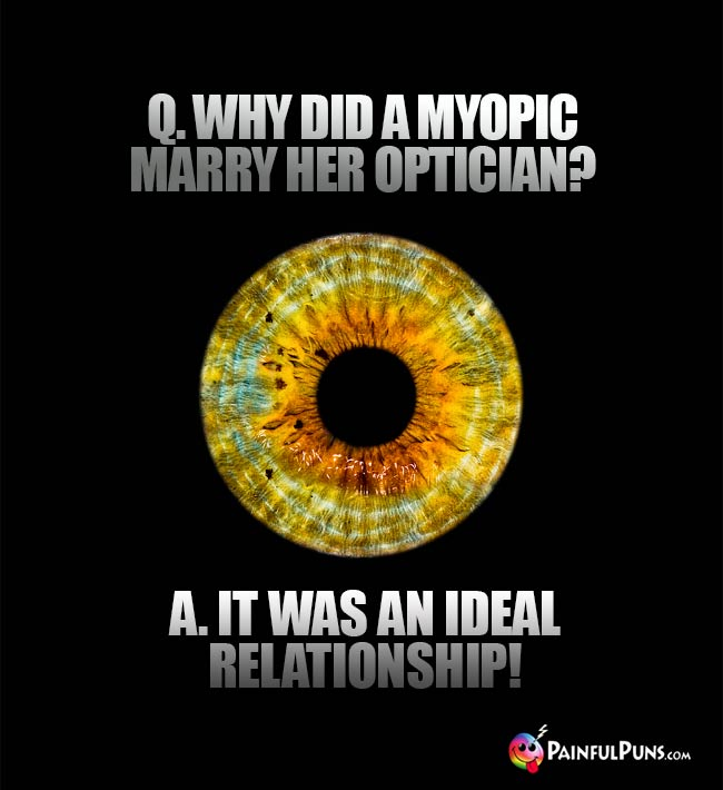 Q. Why did a myopic marry her optician? A. It was an ideal relationship!