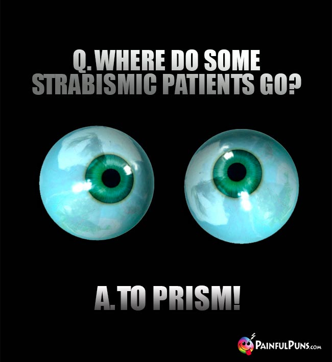 Eye doctor joke: Q. Where do some Strabismic patients go? A. To Prism!