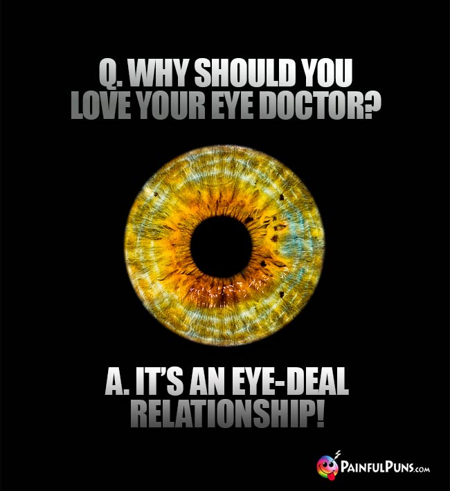 Q. Why should you love your eye doctor? A. It's an eye-deal relationship!