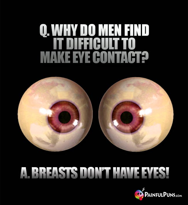 Q. Why do men find it difficult to make eye contact? A. Breasts don't have eyes!
