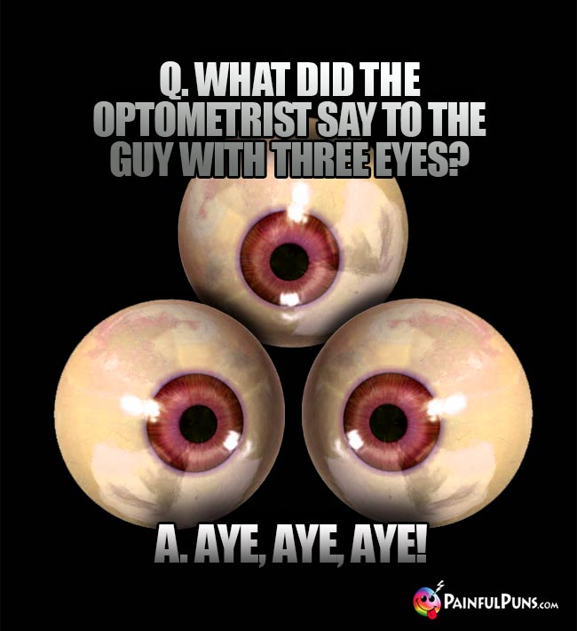 Q. What did the optometrist say to the guy with three eyes? A. Aye, Aye, Aye!
