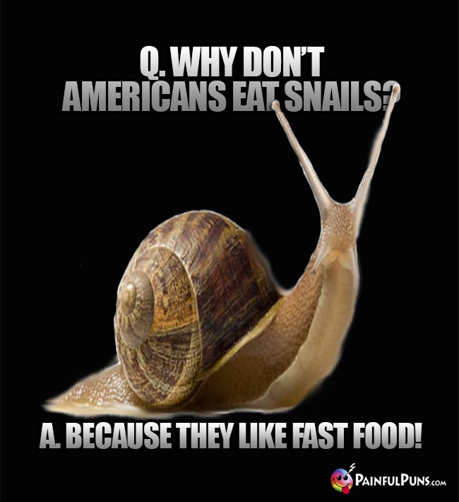 Q. Why don't Americans eat snails? A. Because they like fast food!