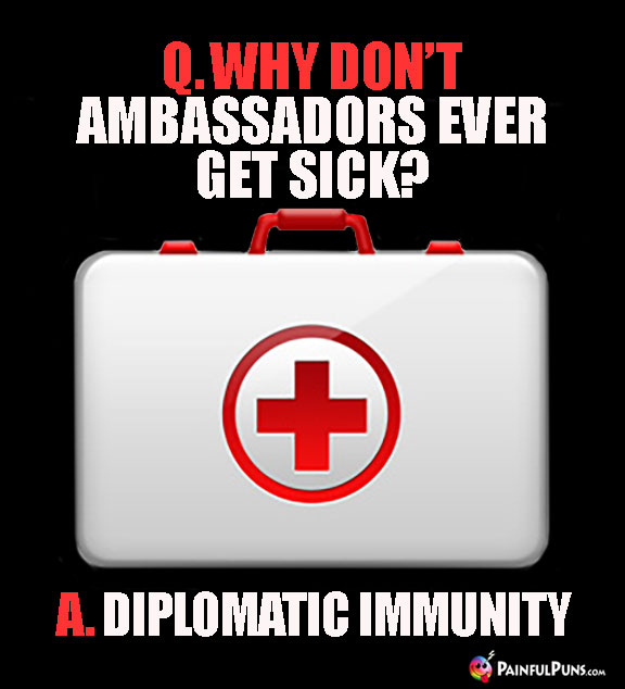 Q. Why don't ambassadors ever get sick? A. Diplomatic Immunity
