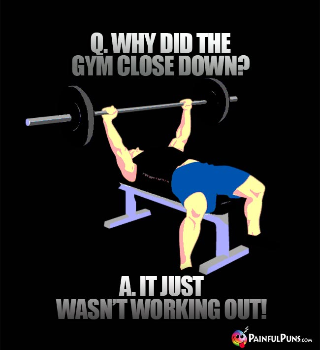 Q. Why did the gym close down? A. It just wasn't working out!