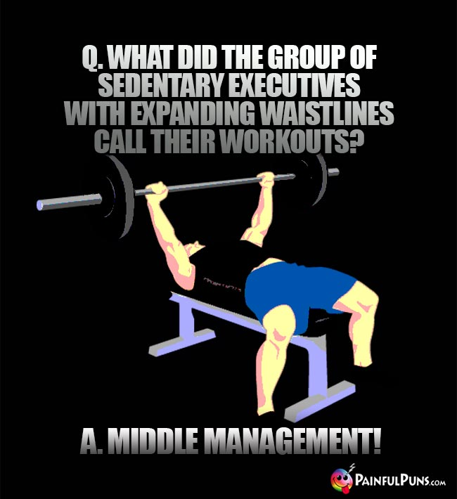Q. What did the group of sedentary executives with expanding waistlines call their worouts? A. Middle Management!