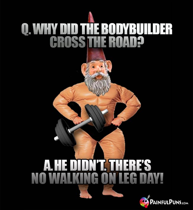 Q. Why did the bodybuilder cross the road? A. He didn't. There's no walking on leg day!
