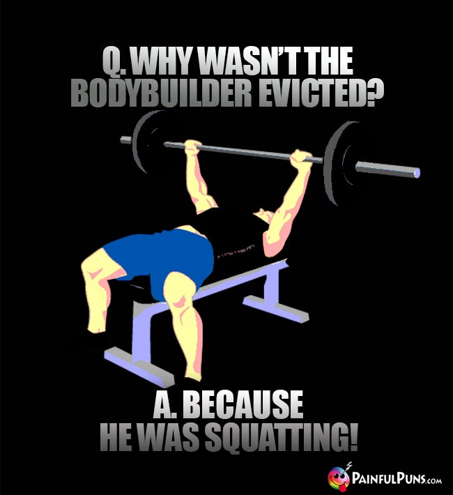 Q. Why wasn't the bodybuilder evicted? A. Because he was squatting!