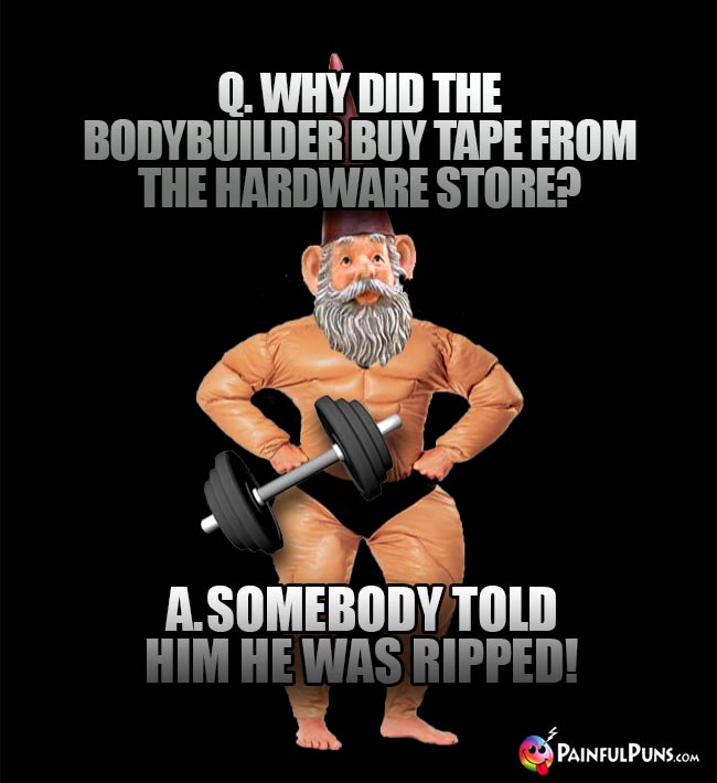 Q. Why did the bodybuilder buy tape from the hardware store? A. Somebody told him he was ripped!