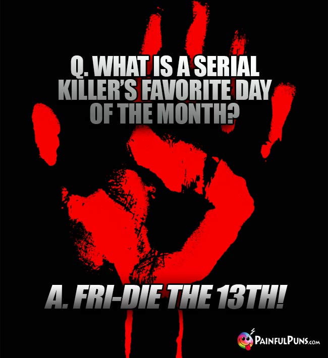 Q. what is a serial killer's favorite day of the month? A. Fri-die the 13th!