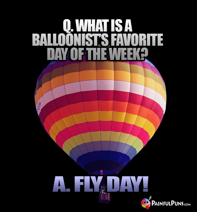 Q. What is a balloonist's favorite day of the week? A. Fly Day!