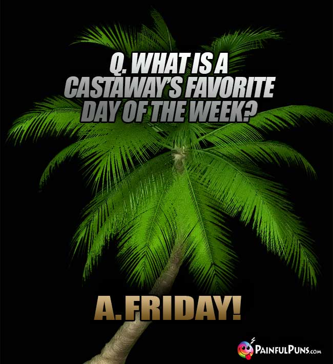 Q. What is a castaway's favorite day of the week? A. Friday!