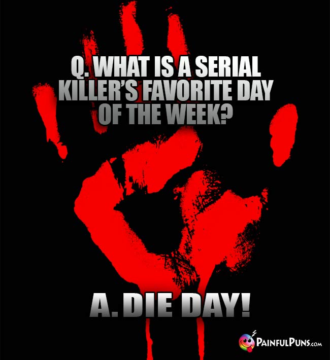 Q. What is a serial killer's favorite day of the week? A. Die Day!
