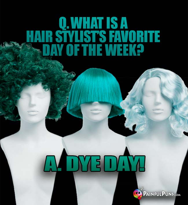 Q. What is a hair stylist's favorite day of the week? A. Dye Day!