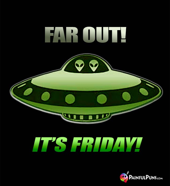 Alien's in Flying Saucer Say: Far Out! It's Friday!