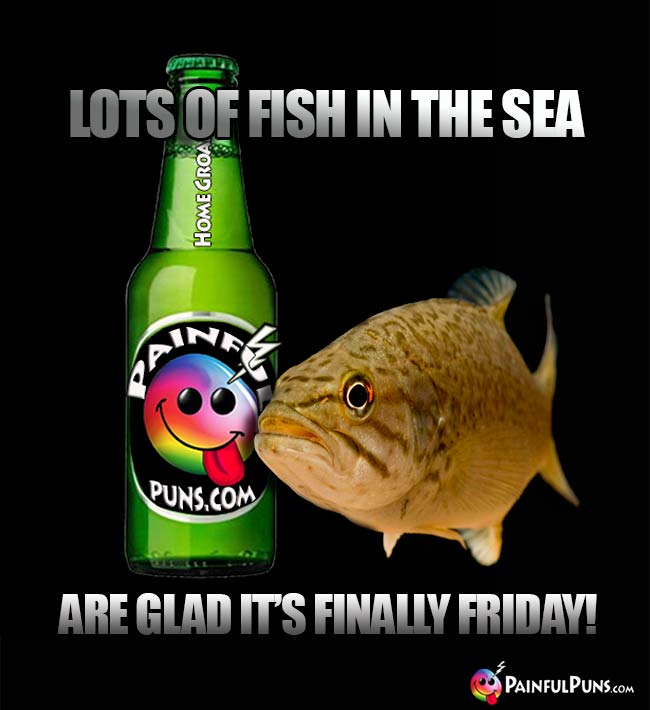 Lots oof fish in the sea are glad it's finally Friday!