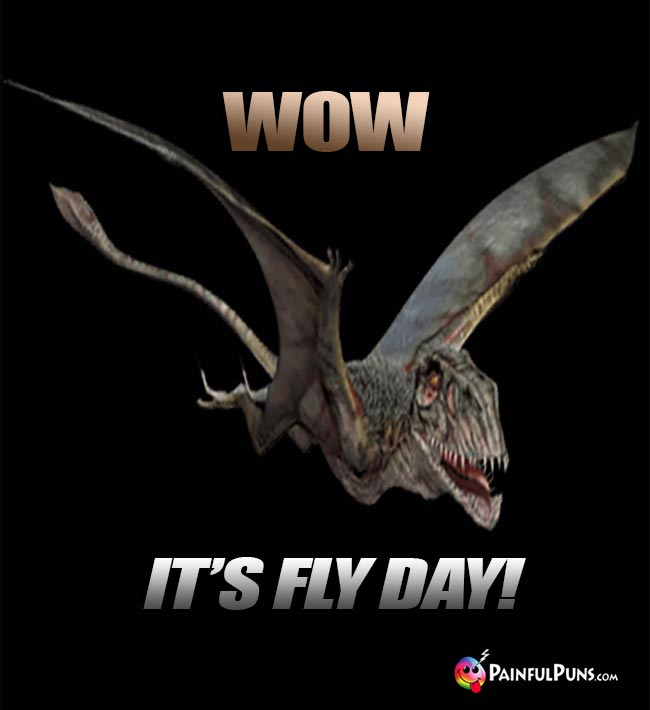 Flying Dinosaur Says: Wow, it's fly day!