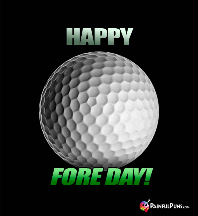 Golf Ball Says: Happy Fore Day!