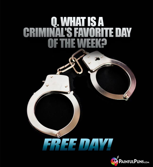 Q. What is a criminal's favorite day of the week? Free Day!