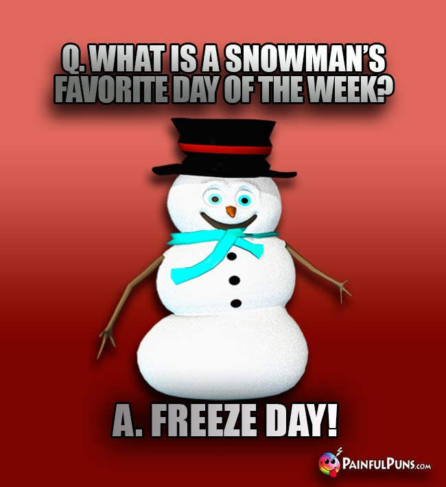 Q. What is a snowman's favorite day of the week? A. Freeze Day!
