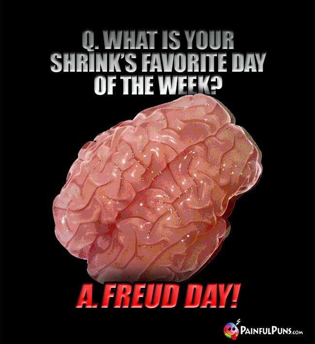 Q. What is your shrink's favorite day of the week? A. Freud Day!