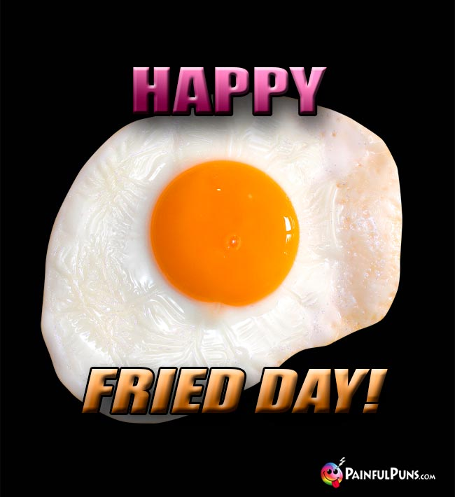 Egg Says: Happy Fried Day!
