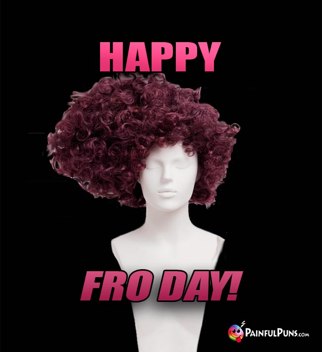 Wig Says: Happy Fro Day!