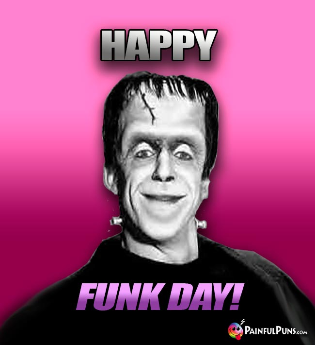 Herman Munster Says: Happy Funk Day!