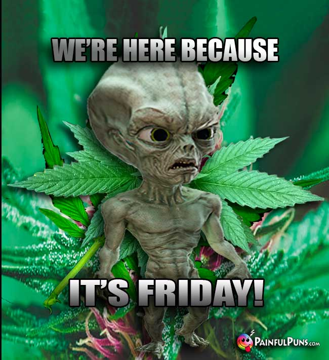 Green Alien Says: We're here because it's Friday!