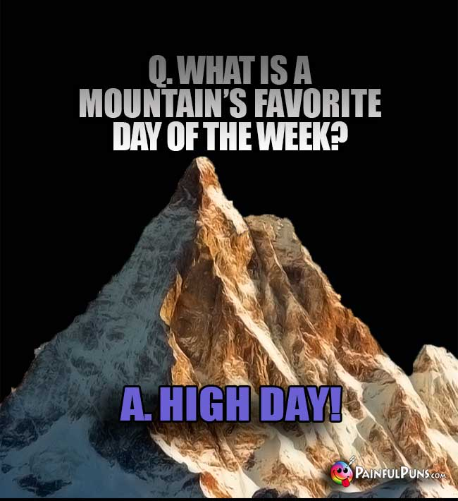 Q. What is a mountain's Favorite day of the week? A. High Day!