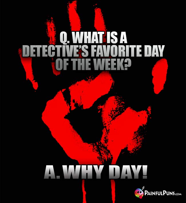 Q. What is a detective's favorite day of the week? A. Why Day!