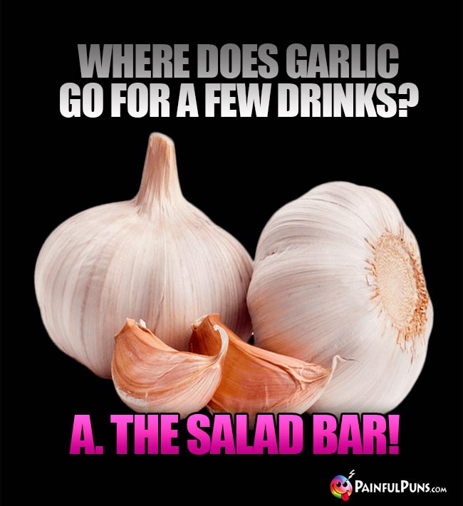 Where does garli go for a few drinks? A. The salad bar!
