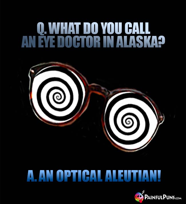 Q. What do you call an eye doctor in Alaska? A. An optical Aleutian!