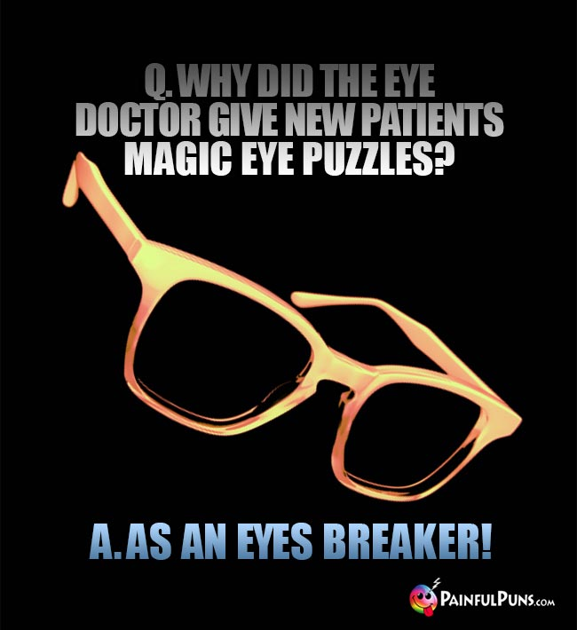 Q. Why did the eye doctor give new patients magic eye puzzles? A. As an eyes breaker!