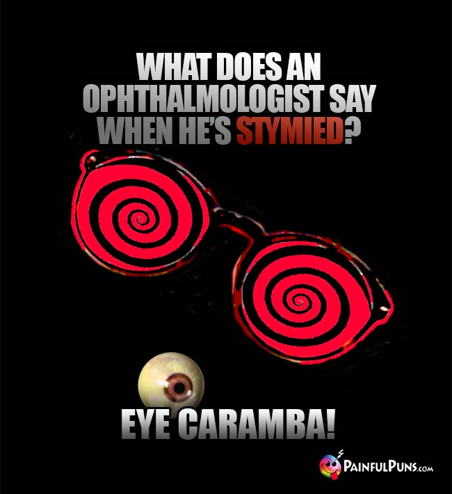 What does an ophthalmologist say wehn he's stymied? Eye Caramba!