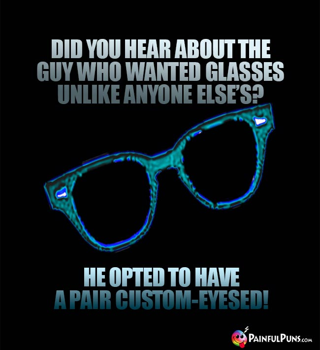 Did you hear about the guy who wanted glasses unlike anyone else's? He opted to have a pair custom-eyesed!