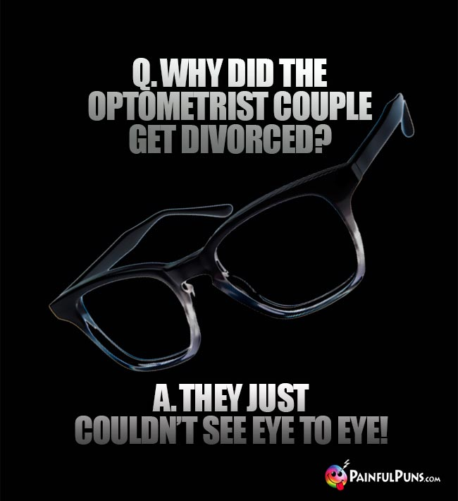 Q. Why did the optometrist couple get divorced? A. They just couldn't see eye to eye!