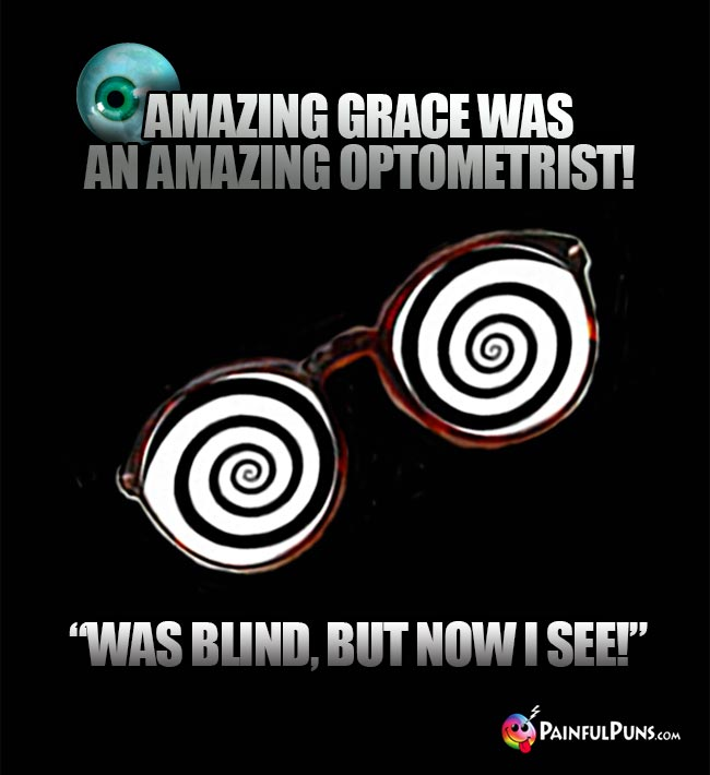 "Amasing Grace was an amazing optometrist! ""Was blind, but now I see!"""