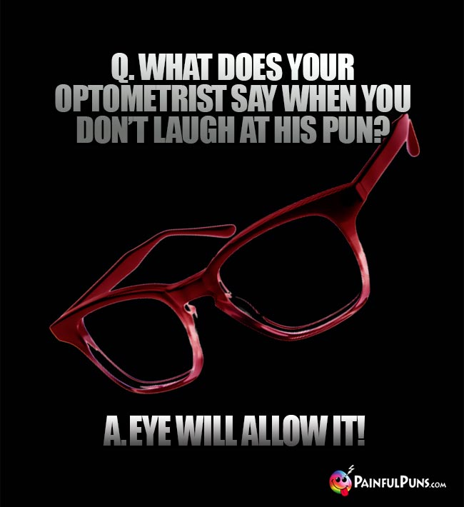 Q. What does you optometrist say when you don't laugh at his pun? A. Eye will allow it!