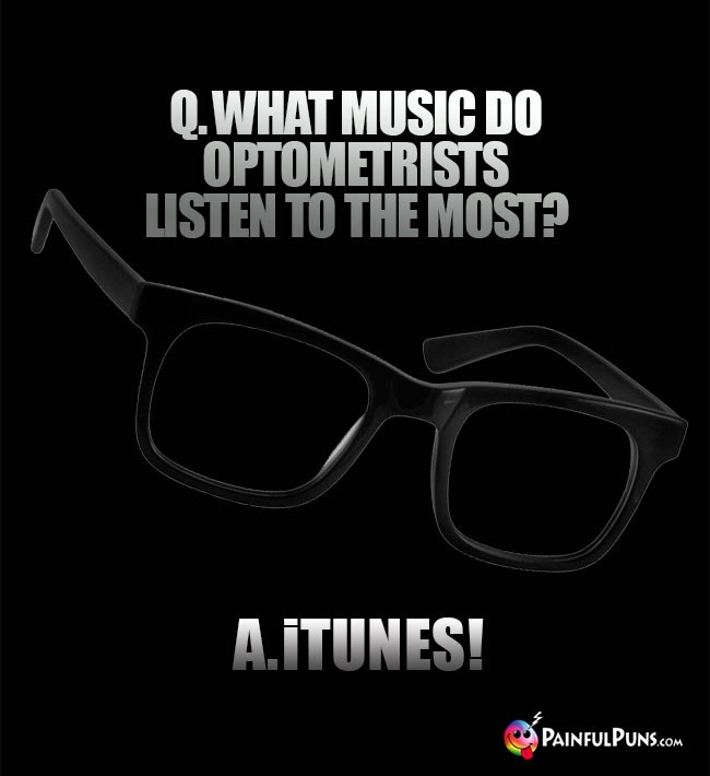Q. What music do optometrists listen to the most? A. iTunes!