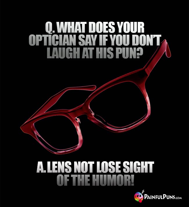 Q. What does your optician sy if you do't laugh at his pun? A. Lens not lose sight of the humor!