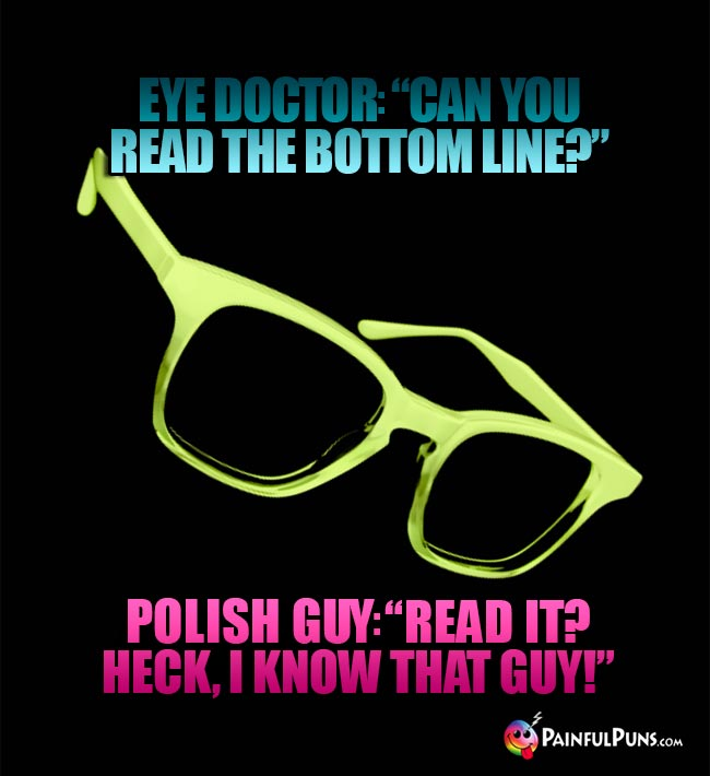 "Eye Doctor: ""Can you read the bottom line?"" Polish Guy: ""Read it? Heck, I know that guy!"""